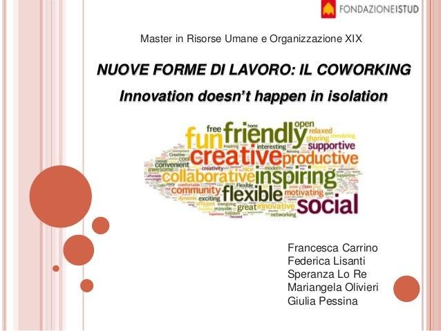 NUOVE FORME DI LAVORO: IL COWORKING Innovation doesn't happen in isolation Master in Risorse Umane e Organizzazione XIX Fr...