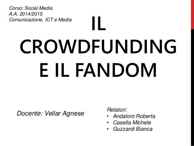IL CROWDFUNDING E IL FANDOM Corso: Social Media A.A. 2014/2015 Comunicazione, ICT e Media Docente: Vellar Agnese Relatori:...