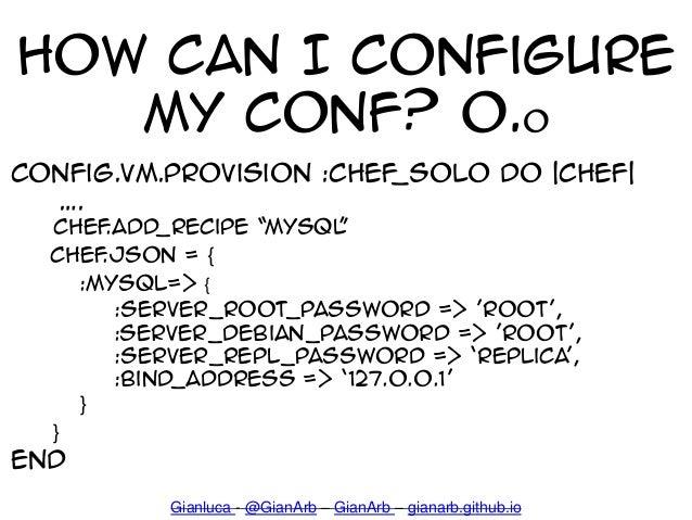 """How can I configure my conf? 0.o config.vm.provision :chef_solo do  chef  """". chef.add_recipe 'MYSQL' chef.json = { :mysql=..."""