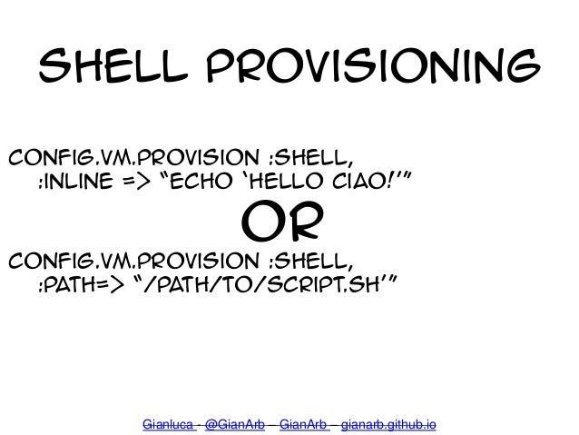 Shell Provisioning config.vm.provision :shell, :inline => 'echo 'hello ciao!'' OR config.vm.provision :shell, :path=> '/pa...