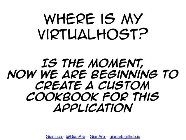 Where is my virtualhost? Is the moment, Now We are Beginning to Create a custom cookbook for this application Gianluca - @...