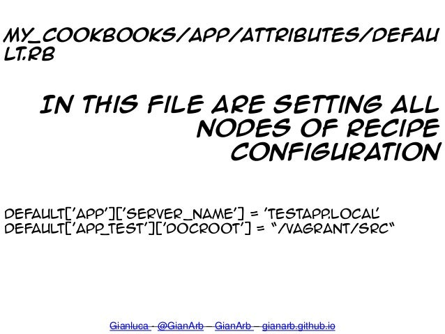 My_cookbooks/app/attributes/defau lt.rb Gianluca - @GianArb – GianArb – gianarb.github.io In this file are setting all nod...
