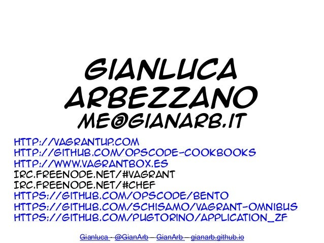 Gianluca - @GianArb – GianArb – gianarb.github.io http://vagrantup.com http://github.com/opscode-cookbooks http://www.vagr...