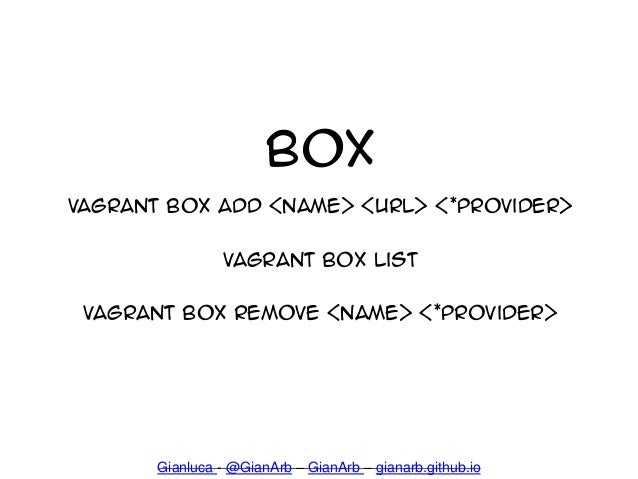 Box vagrant box add <name> <url> <*provider> Vagrant box list Vagrant box remove <name> <*provider> Gianluca - @GianArb – ...