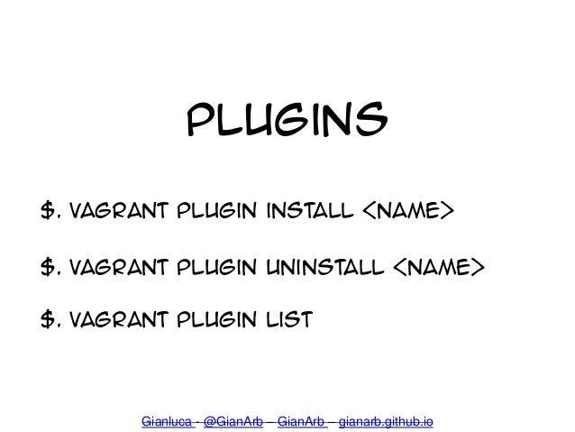 Plugins $. Vagrant plugin install <name> $. Vagrant plugin uninstall <name> $. Vagrant plugin list Gianluca - @GianArb – G...