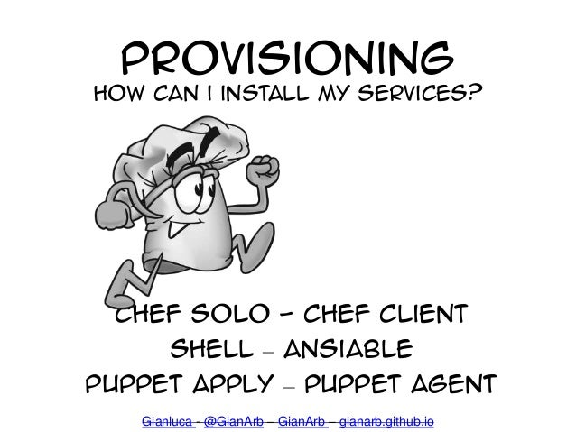 Provisioning How can i install my services? Chef Solo - Chef Client Shell – ansiable Puppet apply – puppet Agent Gianluca ...