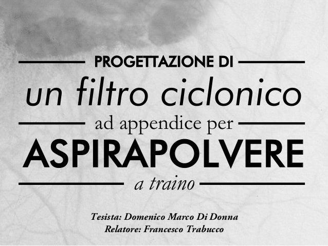 un filtro ciclonico ad appendice per a traino ASPIRAPOLVERE PROGETTAZIONE DI Tesista: Domenico Marco Di Donna Relatore: Fr...