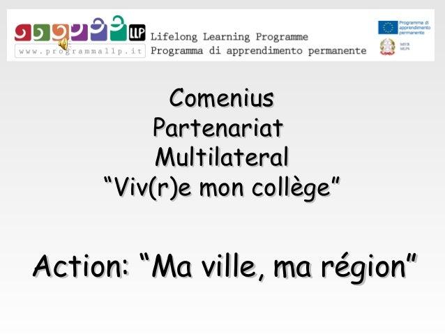 """ComeniusComenius PartenariatPartenariat MultilateralMultilateral """"""""Viv(r)e mon collège""""Viv(r)e mon collège"""" Action: """"Ma vi..."""