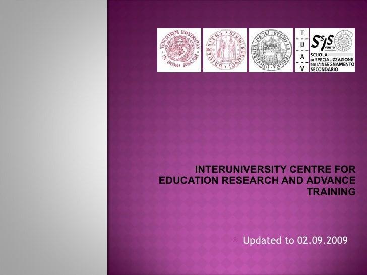 INTERUNIVERSITY CENTRE FOR EDUCATION RESEARCH AND ADVANCE TRAINING <ul><li>Updated to 02.09.2009 </li></ul>