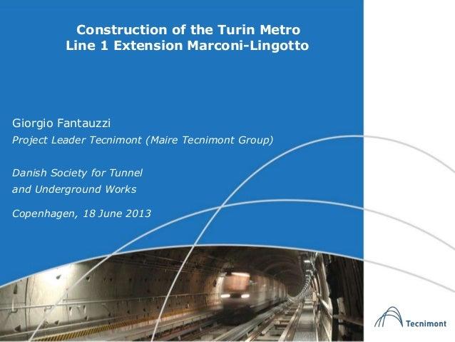 Construction of the Turin MetroLine 1 Extension Marconi-LingottoCopenhagen, 18 June 2013Giorgio FantauzziProject Leader Te...