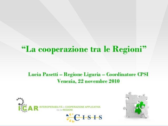 """""""La cooperazione tra le Regioni"""" Lucia Pasetti – Regione Liguria – Coordinatore CPSI Venezia, 22 novembre 2010"""