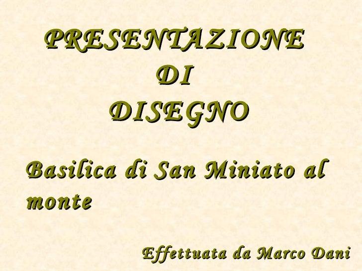 PRESENTAZIONE       DI    DISEGNOBasilica di San Miniato almonte          Effettuata da Marco Dani