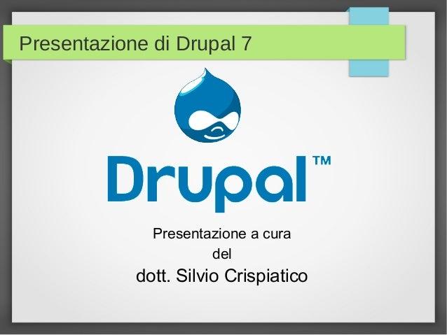 Presentazione di Drupal 7  Presentazione a cura del  dott. Silvio Crispiatico