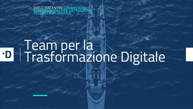 DIEGO PIACENTINI COMMISSARIO STRAORDINARIO PER L'ATTUAZIONE DELL'AGENDA DIGITALE — Team per la Trasformazione Digitale