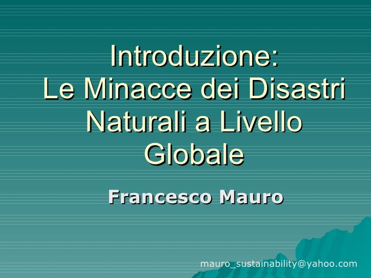 Introduzione: Le Minacce dei Disastri Naturali a Livello Globale Francesco Mauro [email_address]