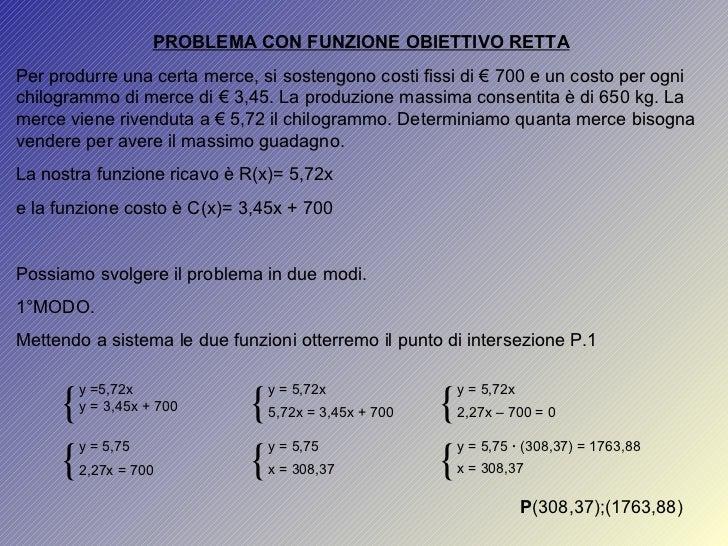 PROBLEMA CON FUNZIONE OBIETTIVO RETTA Per produrre una certa merce, si sostengono costi fissi di € 700 e un costo per ogni...