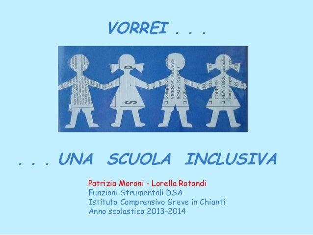 VORREI . . .  . . . UNA SCUOLA INCLUSIVA Patrizia Moroni - Lorella Rotondi Funzioni Strumentali DSA Istituto Comprensivo G...
