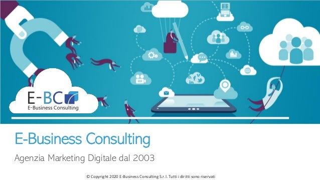 © Copyright 2020 E-Business Consulting S.r.l. Tutti i diritti sono riservati E-Business Consulting Agenzia Marketing Digit...