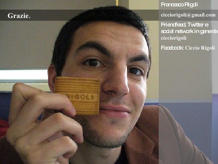Grazie. Francesco Rigoli [email_address] Friendfeed, Twitter e social network in generale:  cicciorigoli Facebook:  Ciccio...