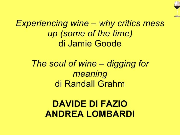 Experiencing wine – why critics mess up (some of the time) di Jamie Goode The soul of wine – digging for meaning di Randal...