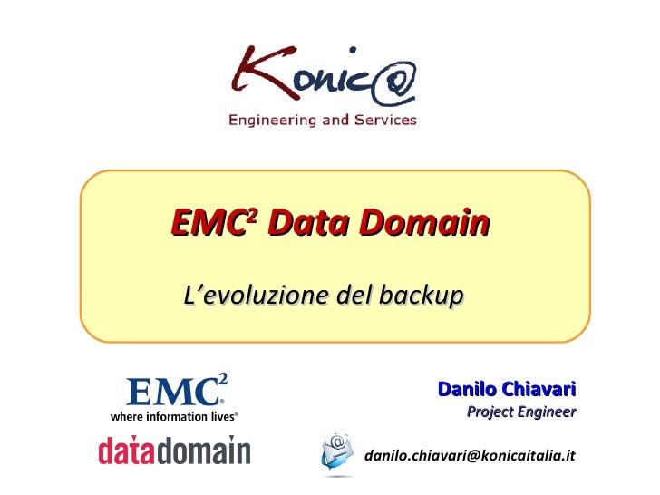 EMC 2  Data Domain L'evoluzione del backup Danilo Chiavari Project Engineer [email_address]