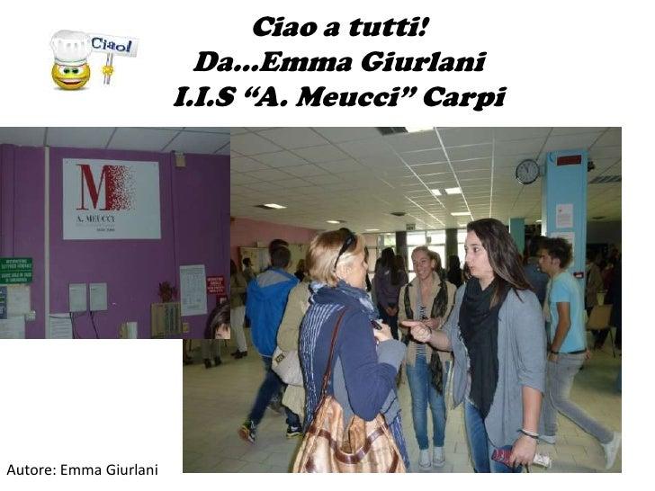 """Ciao a tutti!                          Da…Emma Giurlani                        I.I.S """"A. Meucci"""" Carpi                    ..."""