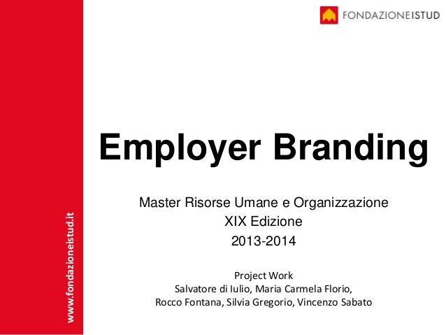Employer Branding Master Risorse Umane e Organizzazione XIX Edizione 2013-2014 www.fondazioneistud.it Project Work Salvato...
