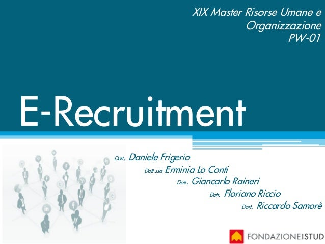 E-Recruitment XIX Master Risorse Umane e Organizzazione PW-01 Dott. Daniele Frigerio Dott.ssa Erminia Lo Conti Dott. Gianc...