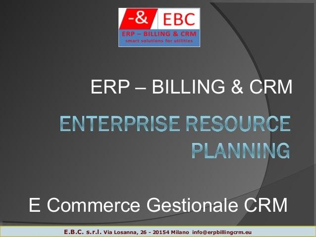 E Commerce Gestionale CRM 1 ERP – BILLING & CRM E.B.C. s.r.l. Via Losanna, 26 - 20154 Milano info@erpbillingcrm.eu