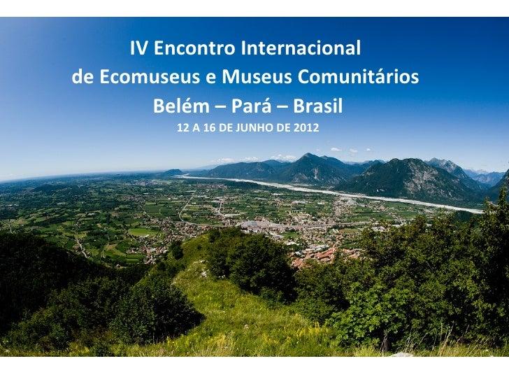 IV Encontro Internacionalde Ecomuseus e Museus Comunitários         Belém – Pará – Brasil          12 A 16 DE JUNHO DE 2012