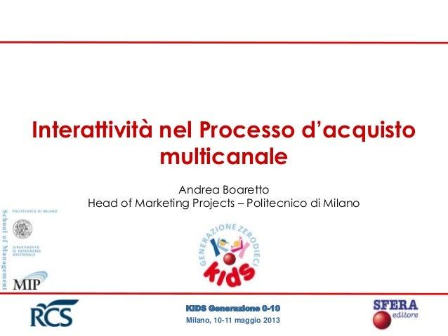KIDS Generazione 0-10Milano, 10-11 maggio 2013Interattività nel Processo d'acquistomulticanaleAndrea BoarettoHead of Marke...