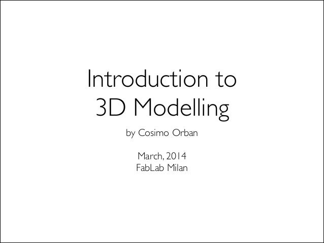 Introduction to  3D Modelling by Cosimo Orban  ! March, 2014 FabLab Milan