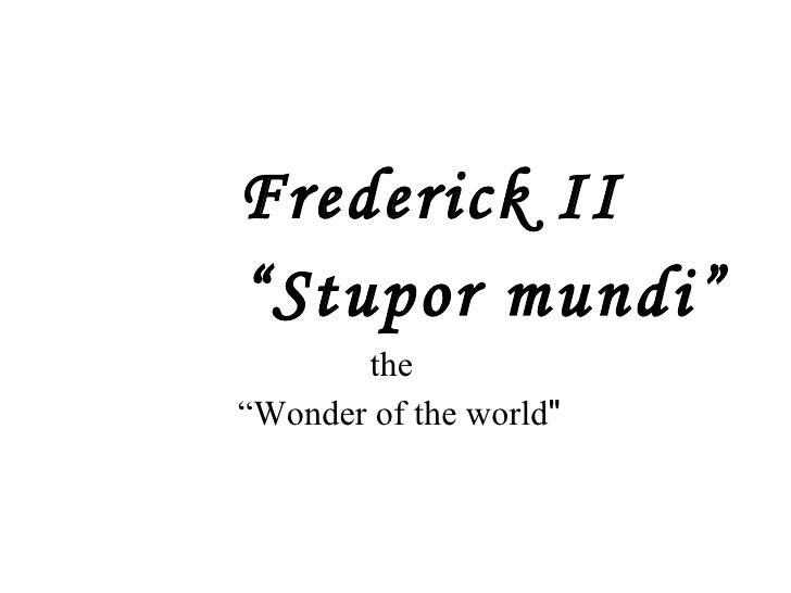 "<ul><li>Frederick II  </li></ul><ul><li>"" Stupor mundi"" </li></ul><ul><li>the  </li></ul><ul><li>"" Wonder of the world &qu..."