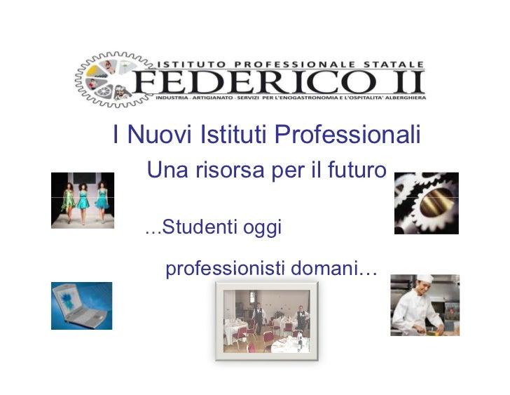 I Nuovi Istituti Professionali   Una risorsa per il futuro   …Studenti oggi     professionisti domani…