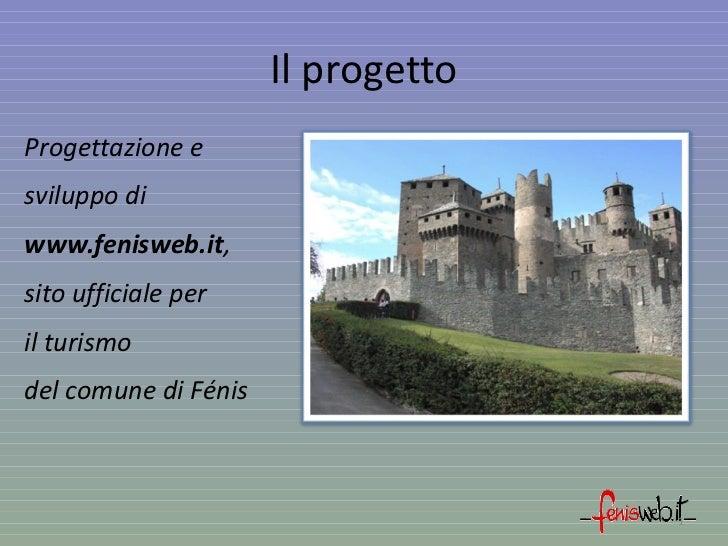 Il progetto <ul><li>Progettazione e </li></ul><ul><li>sviluppo di </li></ul><ul><li>www.fenisweb.it , </li></ul><ul><li>si...
