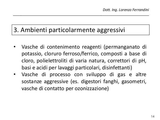 14 3. Ambienti particolarmente aggressivi • Vasche di contenimento reagenti (permanganato di potassio, cloruro ferroso/fer...