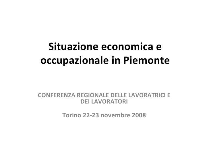 Situazione economica e occupazionale in Piemonte CONFERENZA REGIONALE DELLE LAVORATRICI E DEI LAVORATORI Torino 22-23 nove...