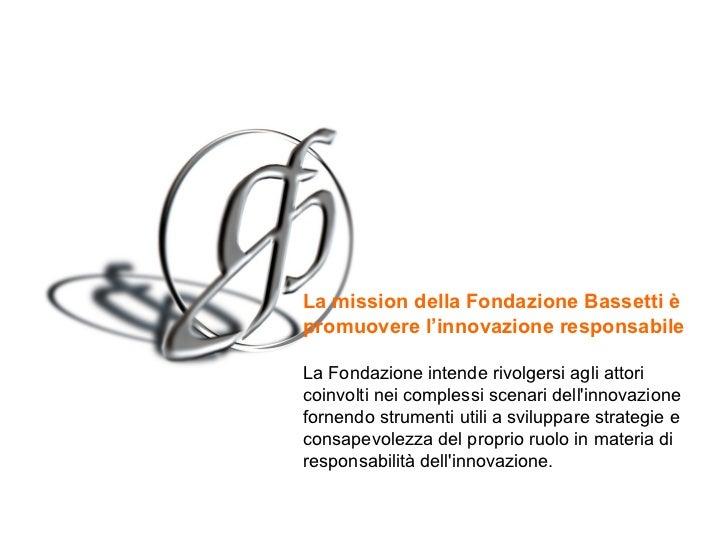 La mission  della Fondazione Bassetti è promuovere l'innovazione responsabile   La Fondazione intende rivolgersi agli atto...