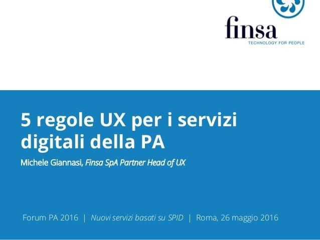 5 regole UX per i servizi digitali della PA Michele Giannasi, Finsa SpA Partner Head of UX Forum PA 2016 | Nuovi servizi b...