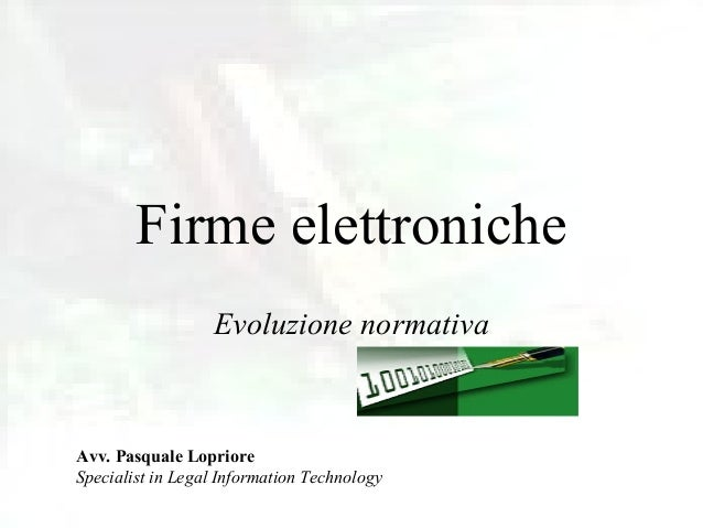 Firme elettroniche                  Evoluzione normativaAvv. Pasquale LoprioreSpecialist in Legal Information Technology