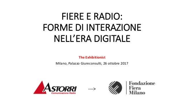 FIERE E RADIO: FORME DI INTERAZIONE NELL'ERA DIGITALE The Exhibitionist Milano, Palazzo Giureconsulti, 26 ottobre 2017 --->