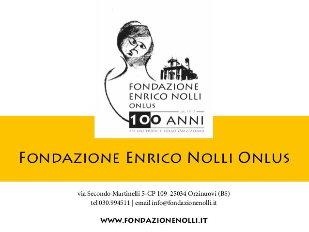 Fondazione Enrico Nolli Onlus via Secondo Martinelli 5-CP 109 25034 Orzinuovi (BS) tel 030.994511 | email info@fondazionen...