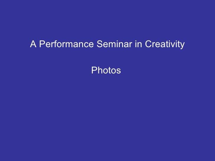 <ul><li>A Performance Seminar in Creativity </li></ul><ul><li>Photos  </li></ul>