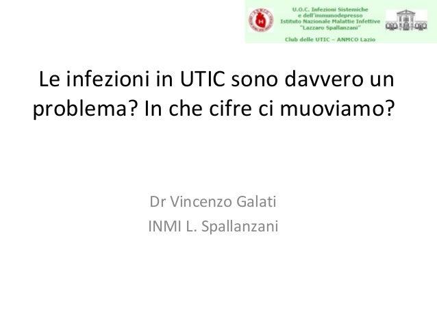 Le infezioni in UTIC sono davvero unproblema? In che cifre ci muoviamo?           Dr Vincenzo Galati           INMI L. Spa...