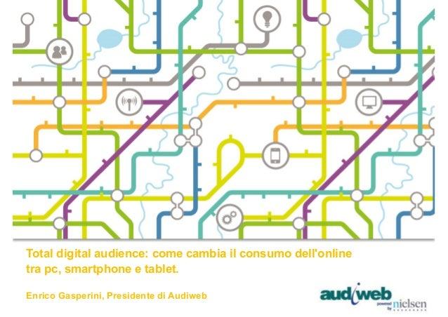 Total digital audience: come cambia il consumo dell'online tra pc, smartphone e tablet. Enrico Gasperini, Presidente di Au...