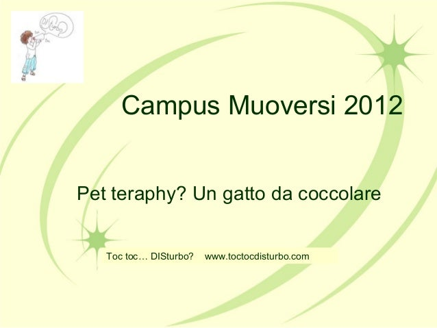 Campus Muoversi 2012Pet teraphy? Un gatto da coccolareToc toc… DISturbo? www.toctocdisturbo.com