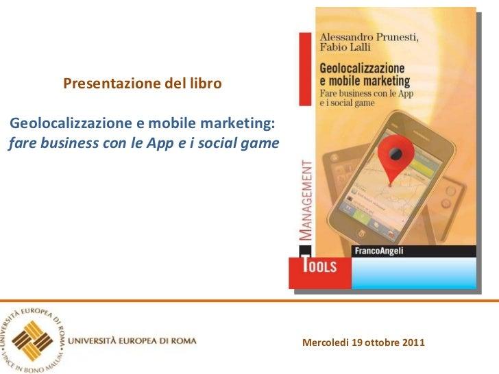 Presentazione del libro Geolocalizzazione e mobile marketing: fare business con le App e i social game Mercoledi 19 ottobr...