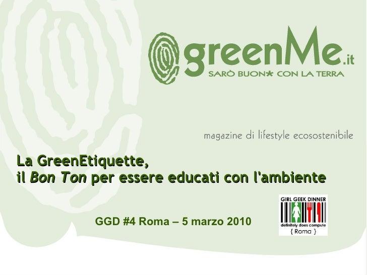 GGD #4 Roma – 5 marzo 2010 La GreenEtiquette,  il  Bon Ton  per essere educati con l'ambiente