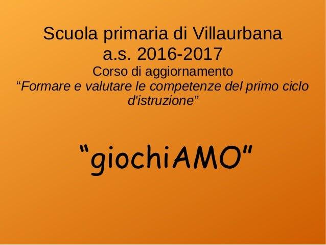 """Scuola primaria di Villaurbana a.s. 2016-2017 Corso di aggiornamento """"Formare e valutare le competenze del primo ciclo d'i..."""