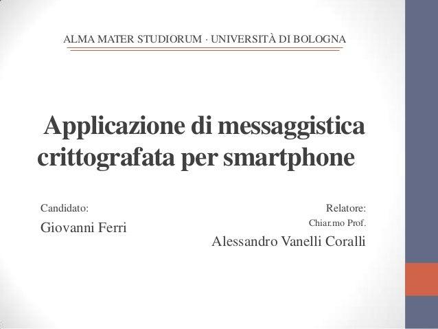 ALMA MATER STUDIORUM · UNIVERSITÀ DI BOLOGNA  Applicazione di messaggistica crittografata per smartphone Candidato:.  Giov...